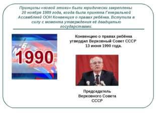 Принципы «новой этики» были юридически закреплены 20 ноября 1989 года, когда