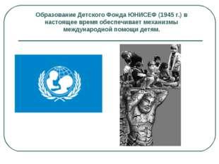 Образование Детского Фонда ЮНИСЕФ (1945 г.) в настоящее время обеспечивает ме