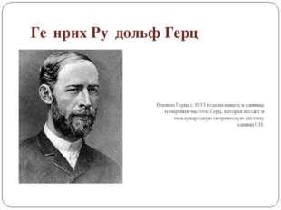 Ге́нрих Ру́дольф Герц Именем Герца с1933 годаназывается единица измерения ч
