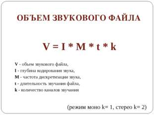 ОБЪЕМ ЗВУКОВОГО ФАЙЛА V = I * M * t * k V - объем звукового файла, I - глубин