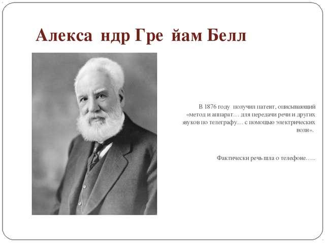 Алекса́ндр Гре́йам Белл В1876году получил патент, описывающий «метод и апп...