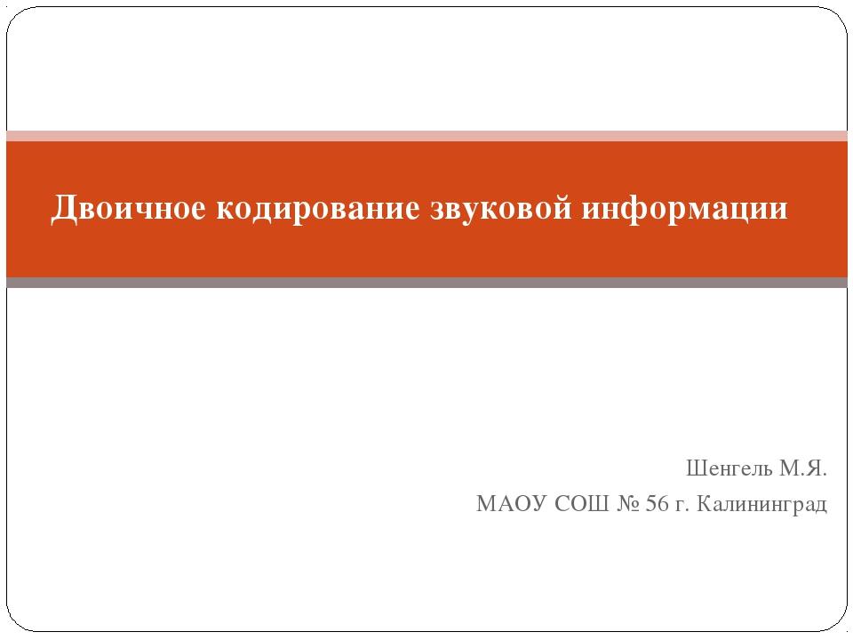 Шенгель М.Я. МАОУ СОШ № 56 г. Калининград Двоичное кодирование звуковой инфор...