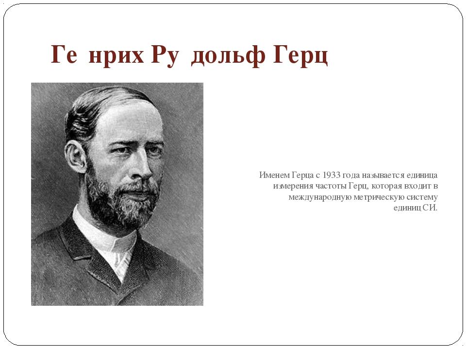 Ге́нрих Ру́дольф Герц Именем Герца с1933 годаназывается единица измерения ч...