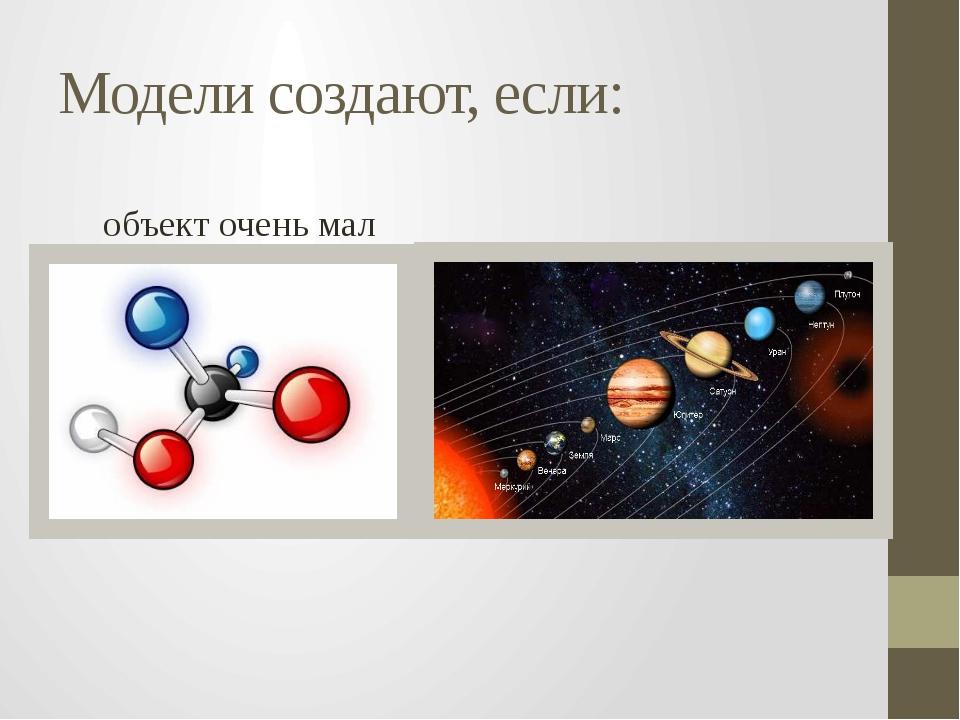 Модели создают, если: объект очень мал объект слишком большой