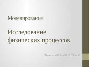 Моделирование Исследование физических процессов Шенгель М.Я. МАОУ СОШ № 56