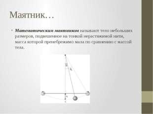 Маятник… Математическим маятникомназывают тело небольших размеров, подвешенн