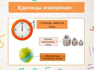 Единицы измерения: Секунды, минуты, часы Граммы, килограммы, тонны Миллиметр