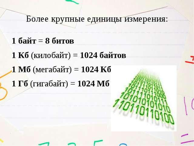 Более крупные единицы измерения: 1 байт = 8 битов 1 Кб (килобайт) = 1024 байт...