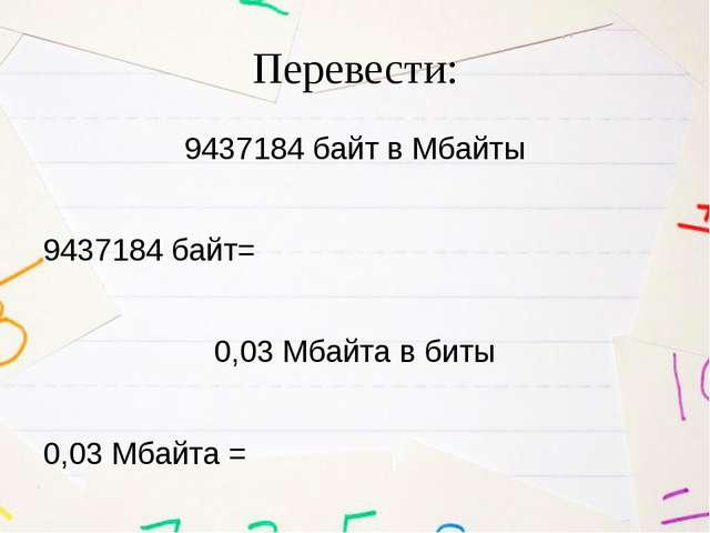 Перевести: 9437184 байт в Мбайты 9437184 байт= 0,03 Мбайта в биты 0,03 Мбайта =