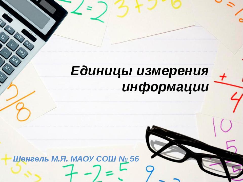 Единицы измерения информации Шенгель М.Я. МАОУ СОШ № 56