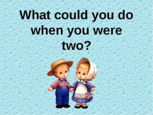 What could you do when you were two?