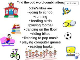 Find the odd word combination: John's likes are going to school running feedi