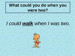 What could you do when you were two? I could walk when I was two. Для более с