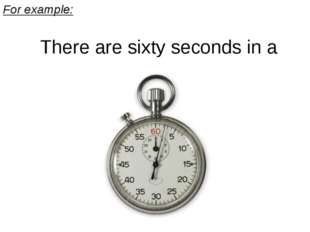 For example: There are sixty seconds in a minute.