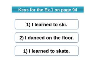 Keys for the Ex.1 on page 94 1) I learned to ski. 2) I danced on the floor. 1