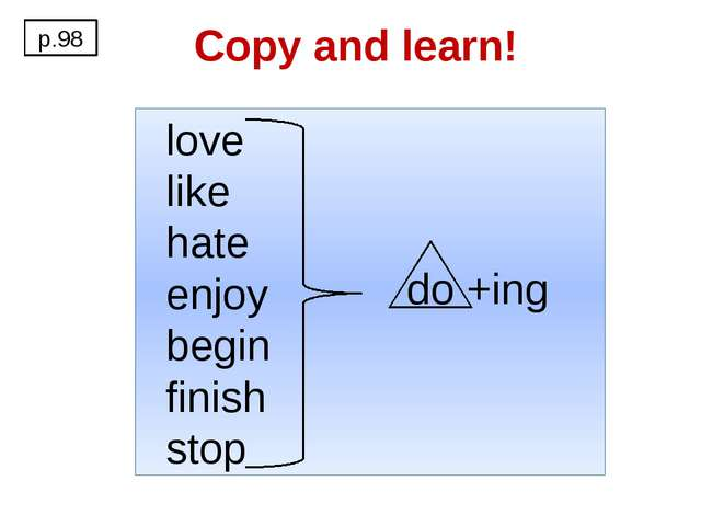 Copy and learn! p.98 love like hate enjoy begin finish stop do +ing