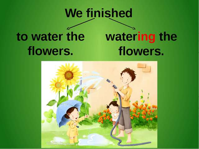 We finished to water the flowers. watering the flowers.