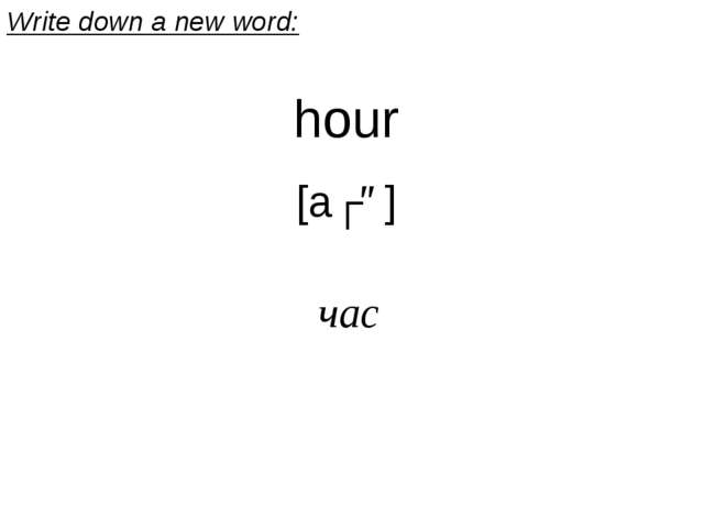 hour [aʊə] час Write down a new word: