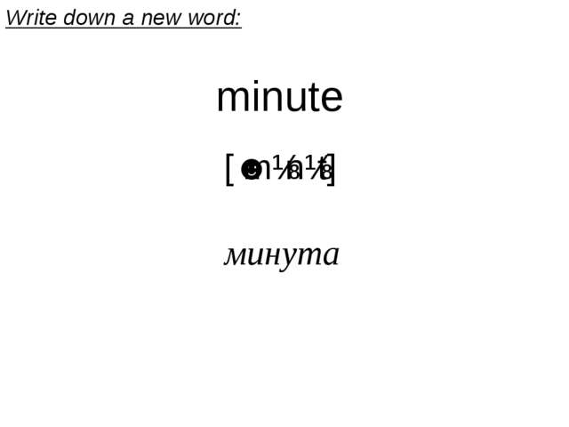 minute [ˈmɪnɪt] минута Write down a new word: