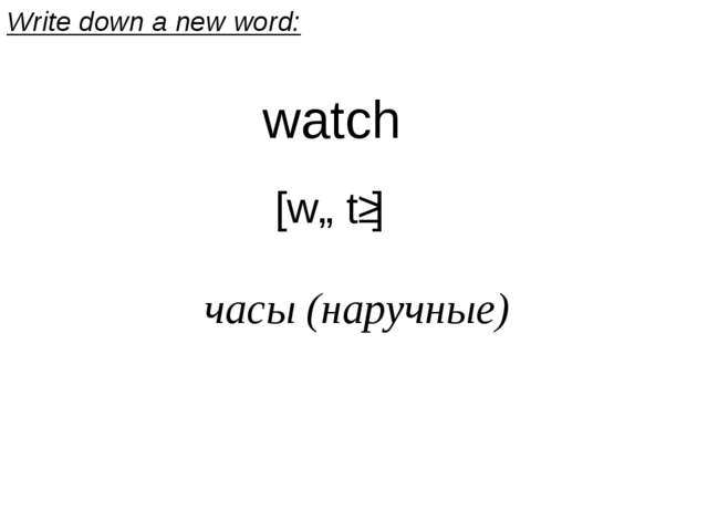 watch  [wɒtʃ] часы (наручные) Write down a new word: