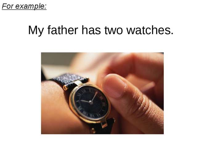 For example: My father has two watches.