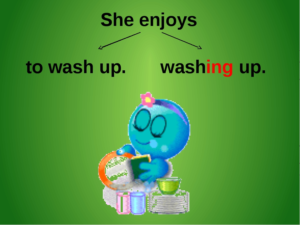 She enjoys to wash up. washing up.