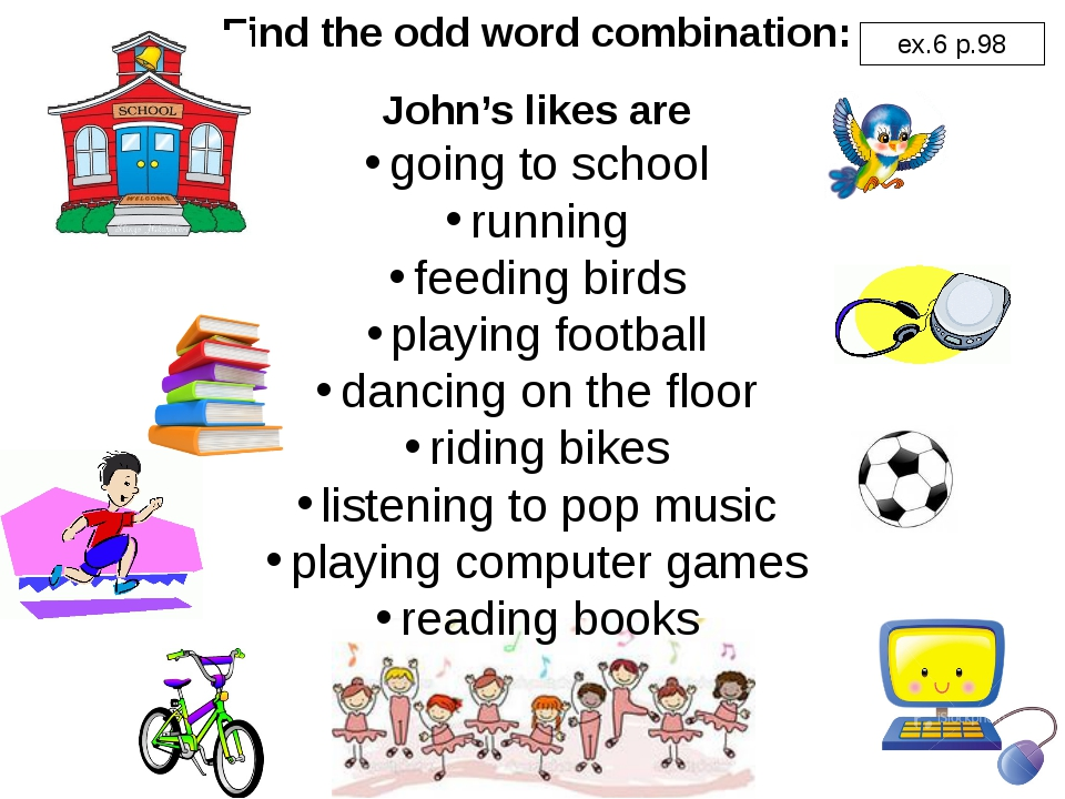 Find the odd word combination: John's likes are going to school running feedi...