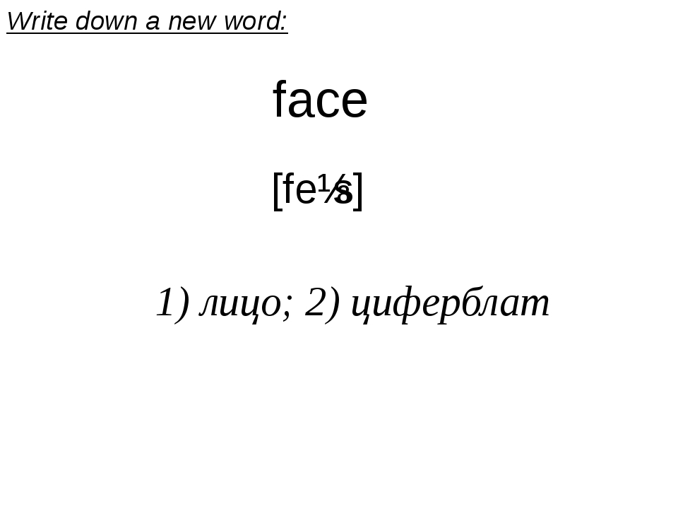 face [feɪs] 1) лицо; 2) циферблат Write down a new word: