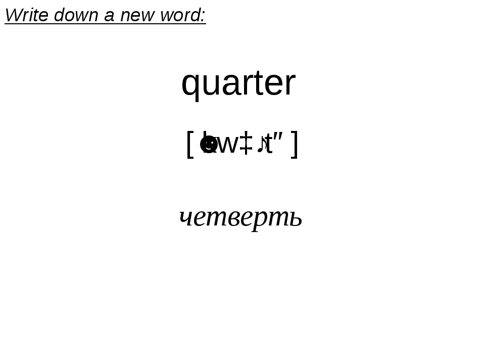 quarter [ˈkwɔːtə] четверть Write down a new word: