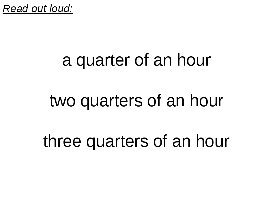 Read out loud: a quarter of an hour two quarters of an hour three quarters of...