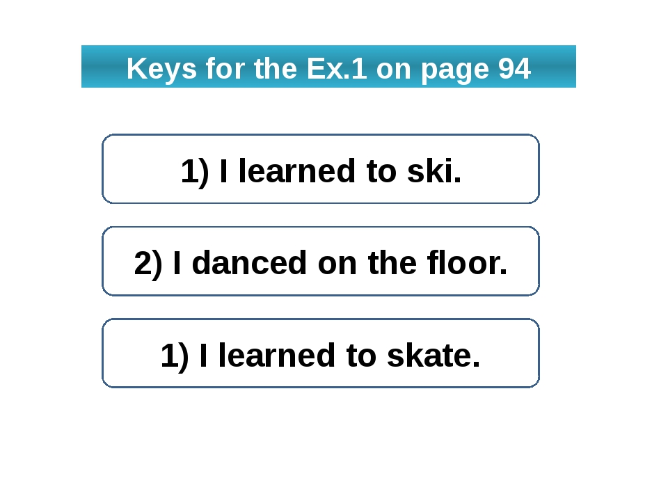 Keys for the Ex.1 on page 94 1) I learned to ski. 2) I danced on the floor. 1...