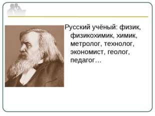 Русский учёный: физик, физикохимик, химик, метролог, технолог, экономист, гео