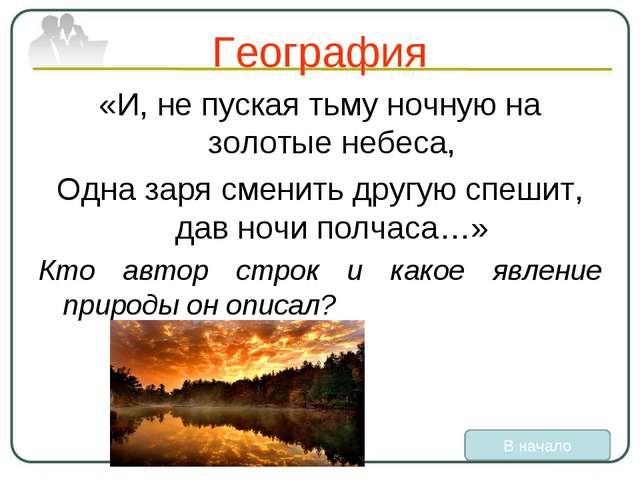 География «И, не пуская тьму ночную на золотые небеса, Одна заря сменить друг...