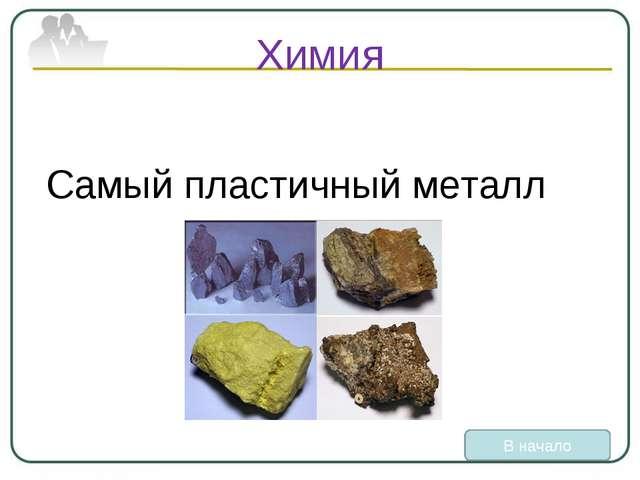 Химия Самый пластичный металл В начало