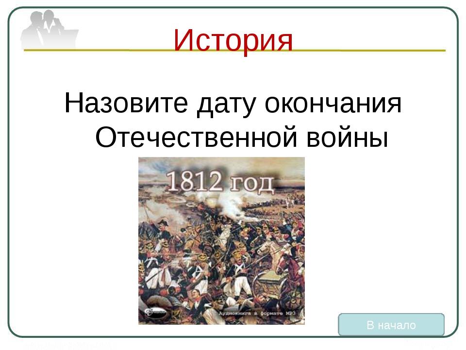 История Назовите дату окончания Отечественной войны В начало