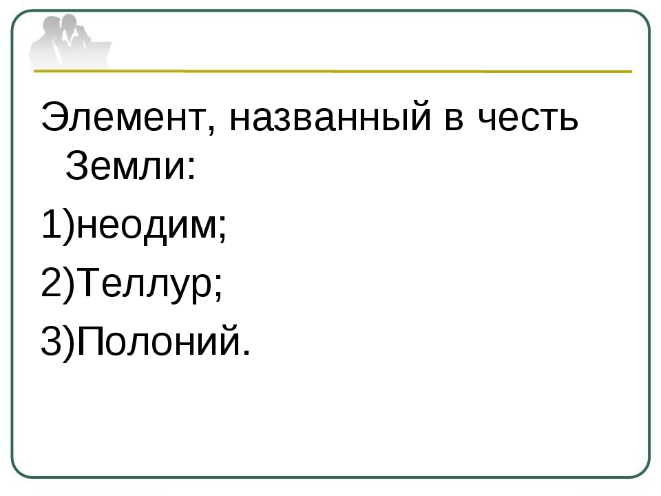 Элемент, названный в честь Земли: неодим; Теллур; Полоний.