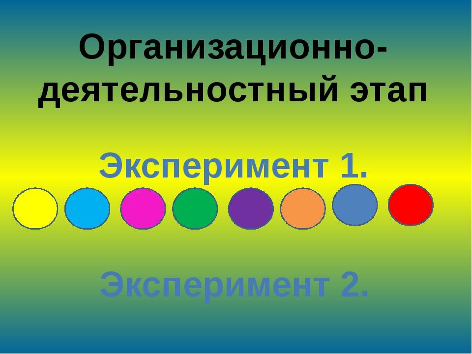 Организационно-деятельностный этап Эксперимент 1. Эксперимент 2.