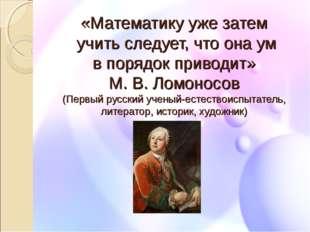 «Математику уже затем учить следует, что она ум в порядок приводит» М. В. Лом