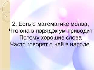 2. Есть о математике молва, Что она в порядок ум приводит Потому хорошие слов