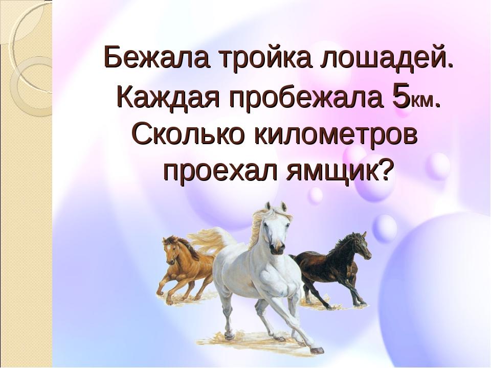 Бежала тройка лошадей. Каждая пробежала 5км. Сколько километров проехал ямщик?
