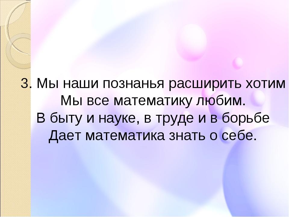 3. Мы наши познанья расширить хотим Мы все математику любим. В быту и науке,...