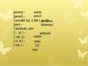 [peints] – [pensil] – [`pensilbɔks] –[`dik∫ənəri] – [pen] – [`tekstbuk] – [`r