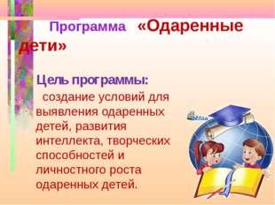 Цель программы: создание условий для выявления одаренных детей, развития инте