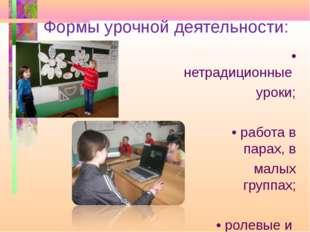 Формы урочной деятельности: • нетрадиционные уроки; • работа в парах, в малых