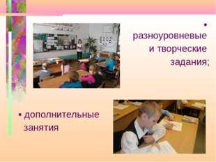 • разноуровневые и творческие задания; • дополнительные занятия