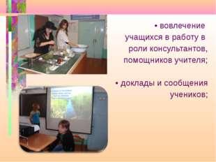 • вовлечение учащихся в работу в роли консультантов, помощников учителя; • д