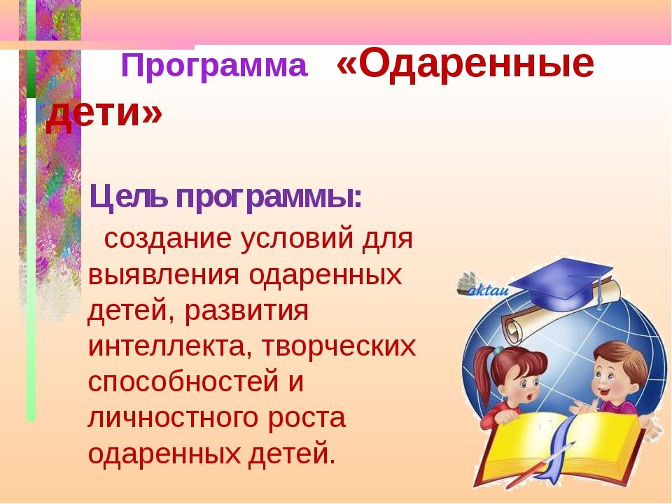 Цель программы: создание условий для выявления одаренных детей, развития инте...