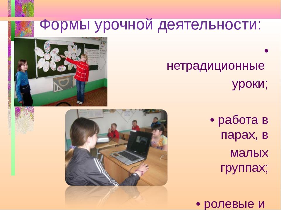 Формы урочной деятельности: • нетрадиционные уроки; • работа в парах, в малых...