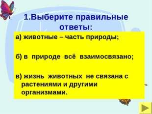 1.Выберите правильные ответы: а) животные – часть природы; б) в природе всё в