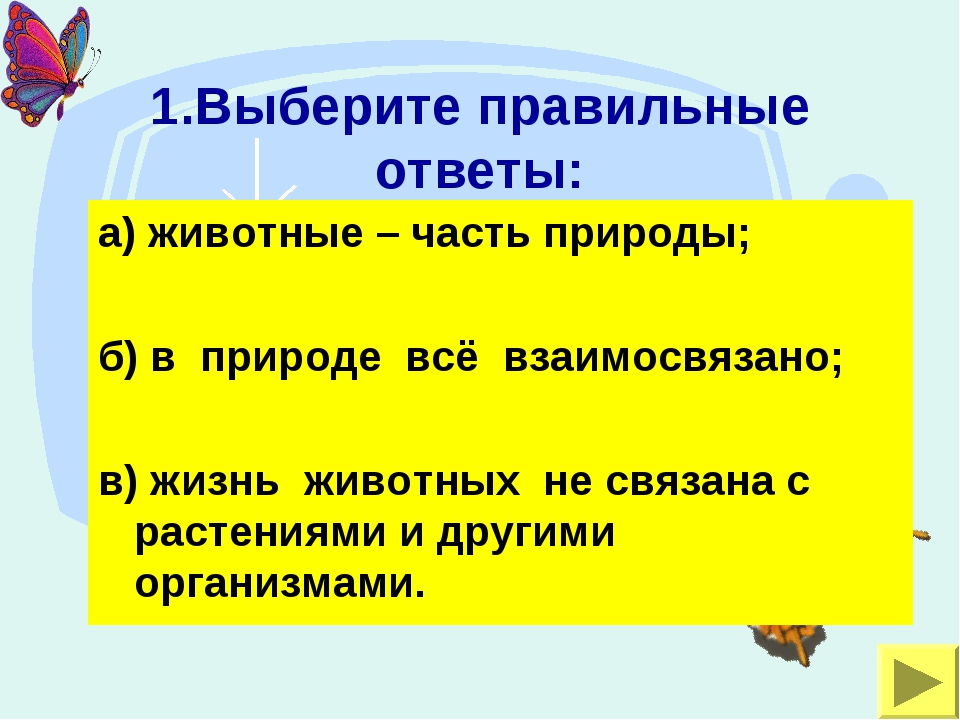 1.Выберите правильные ответы: а) животные – часть природы; б) в природе всё в...